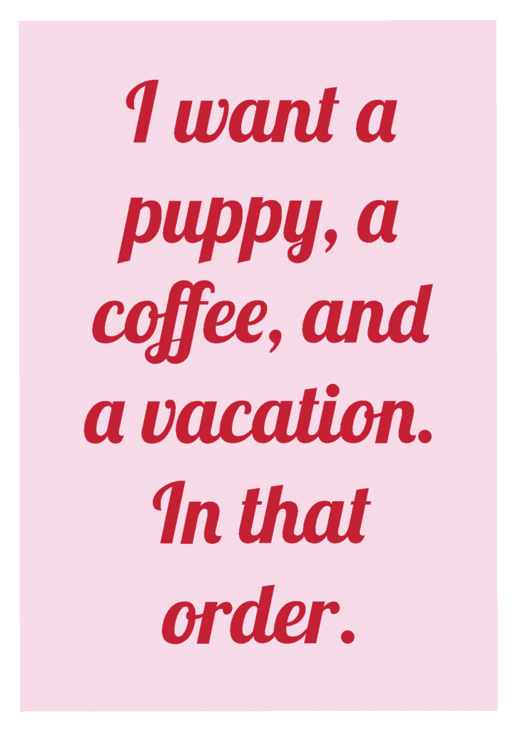 """Wallpaper """"I want a puppy, a coffee, and a vacation. In that order"""""""